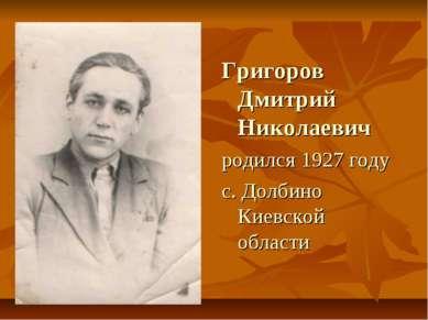 Григоров Дмитрий Николаевич родился 1927 году с. Долбино Киевской области
