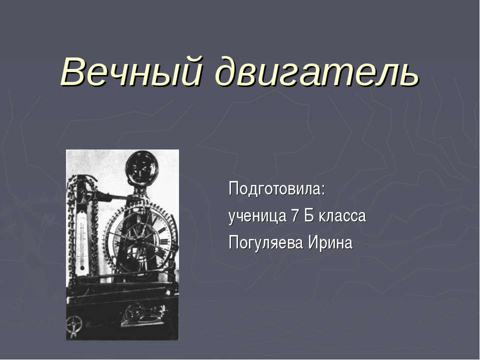 Вечный двигатель Подготовила: ученица 7 Б класса Погуляева Ирина