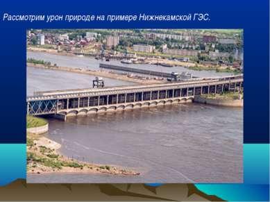 Рассмотрим урон природе на примере Нижнекамской ГЭС.