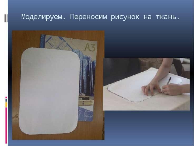 Моделируем. Переносим рисунок на ткань.