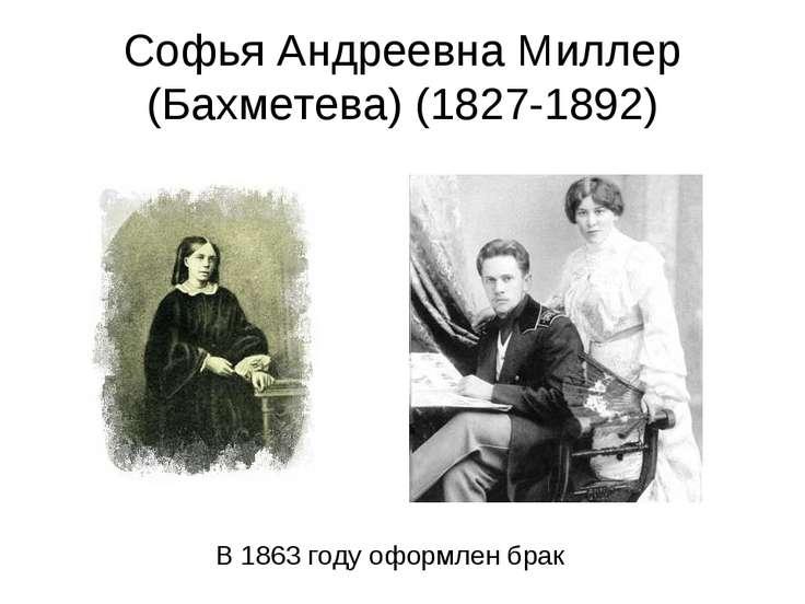 Софья Андреевна Миллер (Бахметева) (1827-1892) В 1863 году оформлен брак
