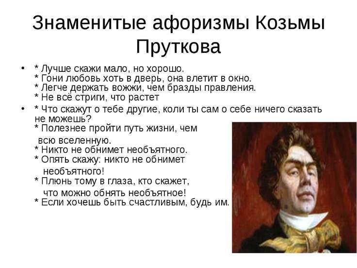 Знаменитые афоризмы Козьмы Пруткова * Лучше скажи мало, но хорошо. * Гони люб...