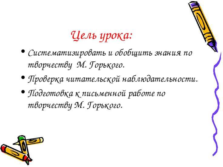 Цель урока: Систематизировать и обобщить знания по творчеству М. Горького. Пр...