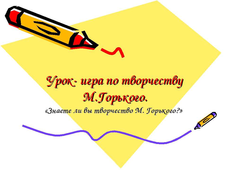 Урок- игра по творчеству М.Горького. «Знаете ли вы творчество М. Горького?»