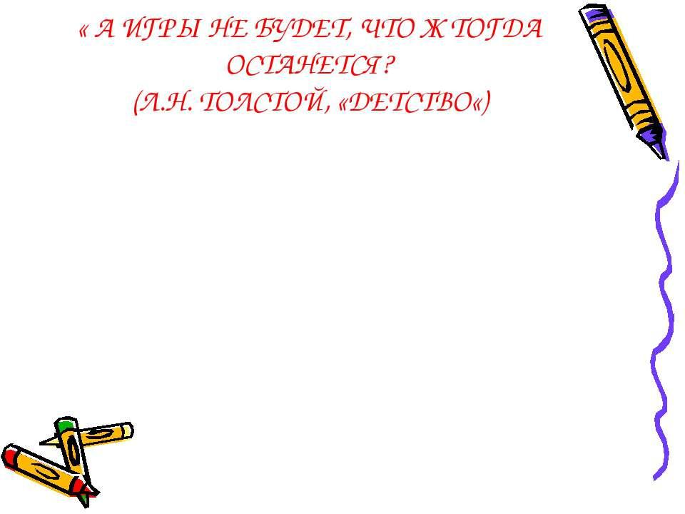 « А ИГРЫ НЕ БУДЕТ, ЧТО Ж ТОГДА ОСТАНЕТСЯ? (Л.Н. ТОЛСТОЙ, «ДЕТСТВО«)