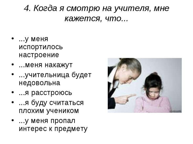 4. Когда я смотрю на учителя, мне кажется, что... ...у меня испортилось настр...