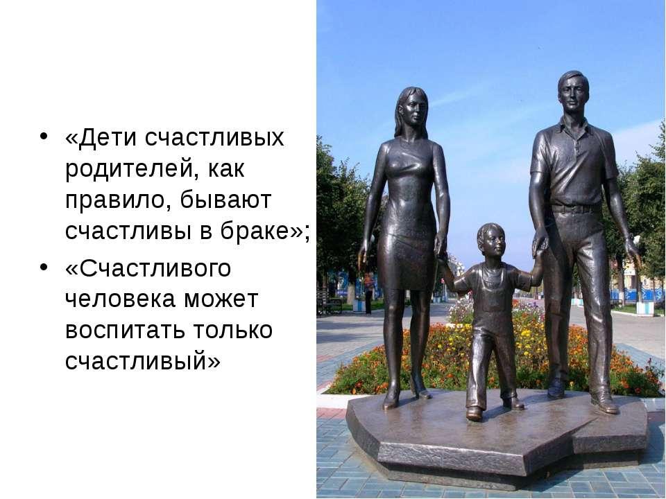 «Дети счастливых родителей, как правило, бывают счастливы в браке»; «Счастлив...