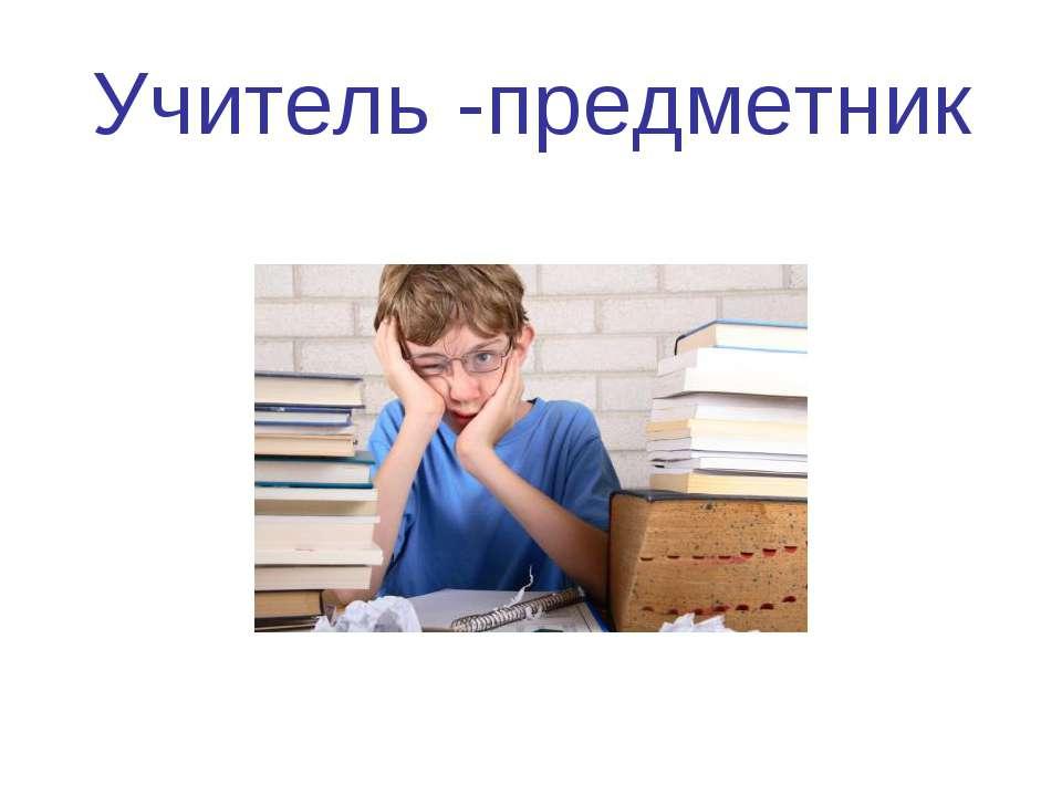 Учитель -предметник
