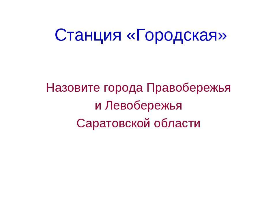 Станция «Городская» Назовите города Правобережья и Левобережья Саратовской об...