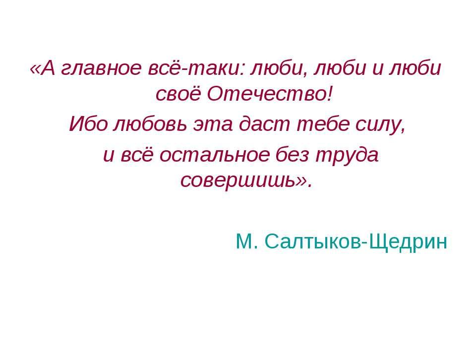 «А главное всё-таки: люби, люби и люби своё Отечество! Ибо любовь эта даст те...