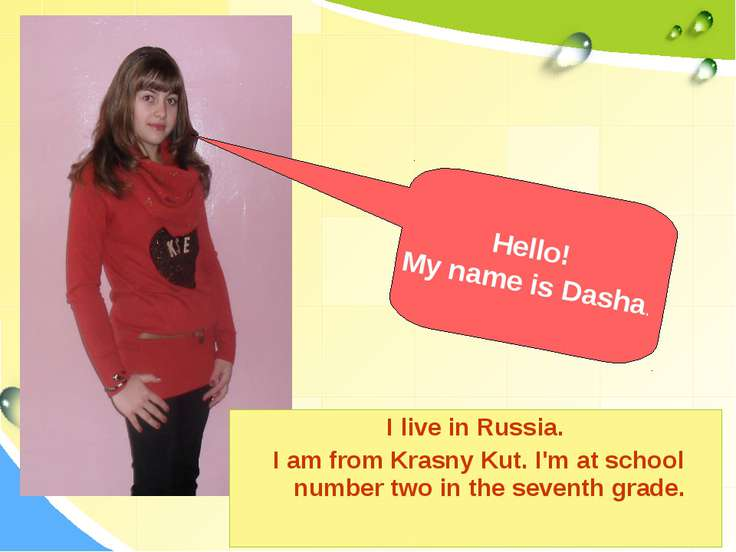 I live in Russia. I am from Krasny Kut. I'm at school number two in the seven...