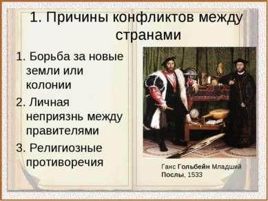 1. Причины конфликтов между странами 1. Борьба за новые земли или колонии 2. ...