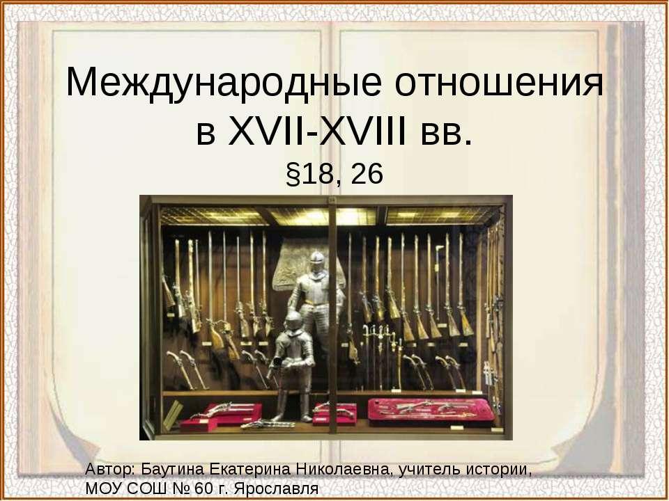 Международные отношения в XVII-XVIII вв. §18, 26 Автор: Баутина Екатерина Ник...