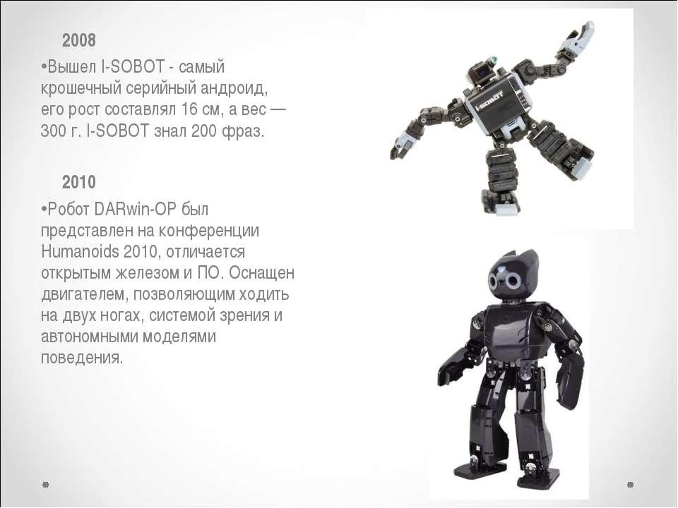 2008 Вышел I-SOBOT - самый крошечный серийный андроид, его рост составлял 16 ...