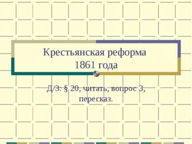 Крестьянская реформа 1861 года Д/З: § 20, читать, вопрос 3, пересказ.