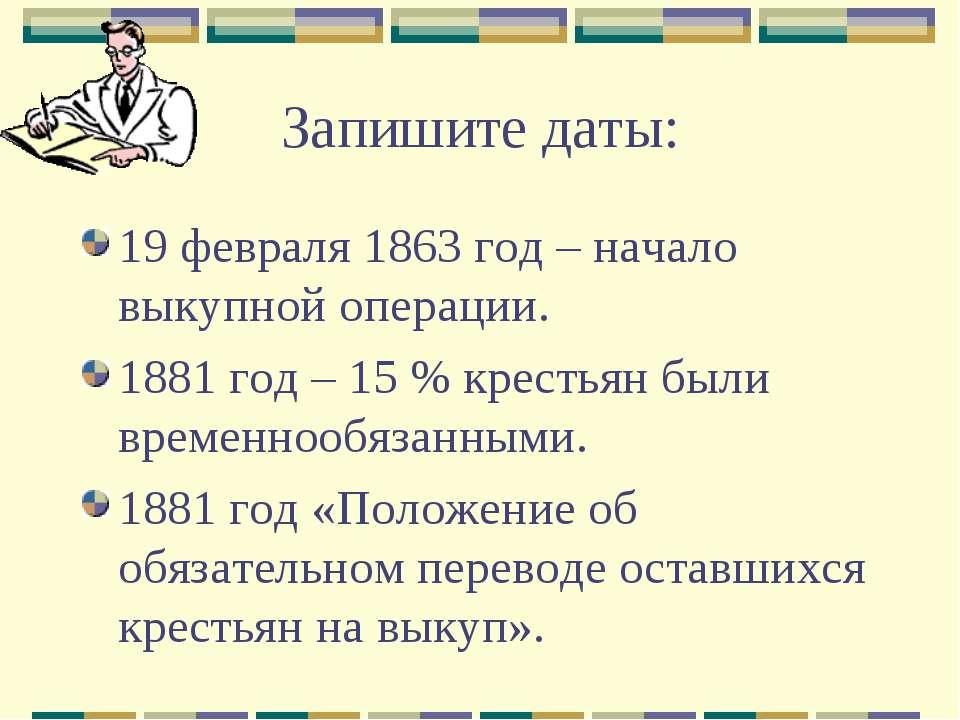 Запишите даты: 19 февраля 1863 год – начало выкупной операции. 1881 год – 15 ...