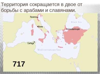 Территория сокращается в двое от борьбы с арабами и славянами.