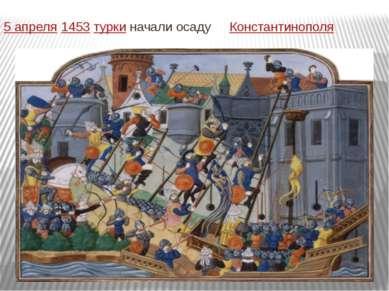 5 апреля1453туркиначали осаду Константинополя