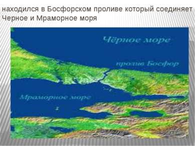 находился в Босфорском проливе который соединяет Черное и Мраморное моря