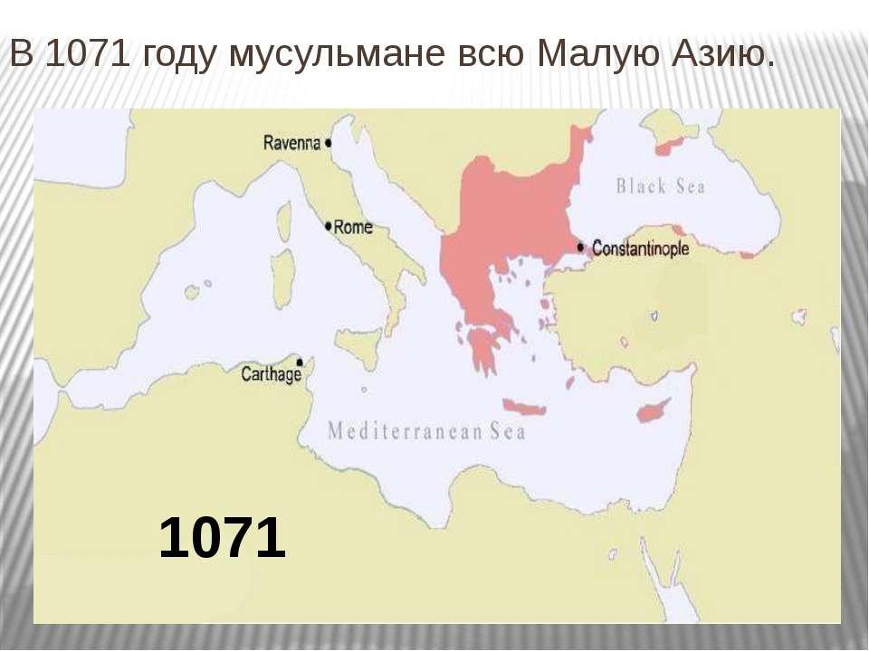 В 1071 году мусульмане всю Малую Азию.