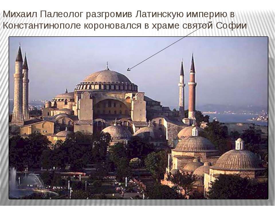 Михаил Палеолог разгромив Латинскую империю в Константинополе короновался в х...