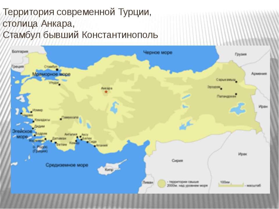 Территория современной Турции, столица Анкара, Стамбул бывший Константинополь