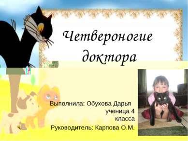 Четвероногие доктора Выполнила: Обухова Дарья ученица 4 класса Руководитель: ...