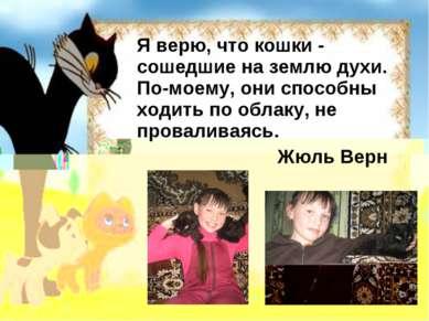 Я верю, что кошки - сошедшие на землю духи. По-моему, они способны ходить по ...