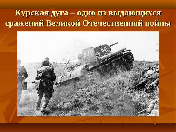 Курская дуга – одно из выдающихся сражений Великой Отечественной войны