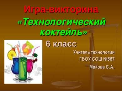 Игра-викторина «Технологический коктейль» 6 класс Учитель технологии ГБОУ СОШ...