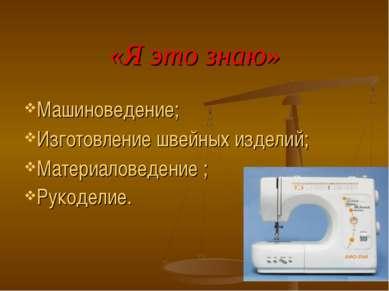 «Я это знаю» Машиноведение; Изготовление швейных изделий; Материаловедение ; ...
