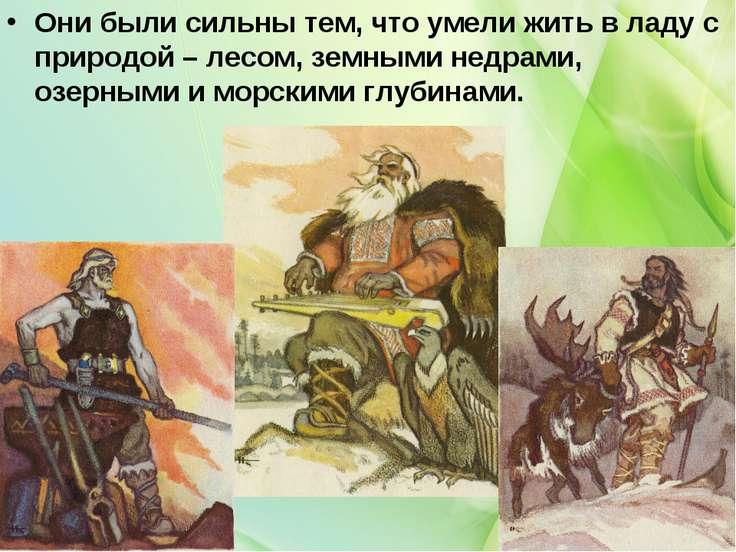 Они были сильны тем, что умели жить в ладу с природой – лесом, земными недрам...