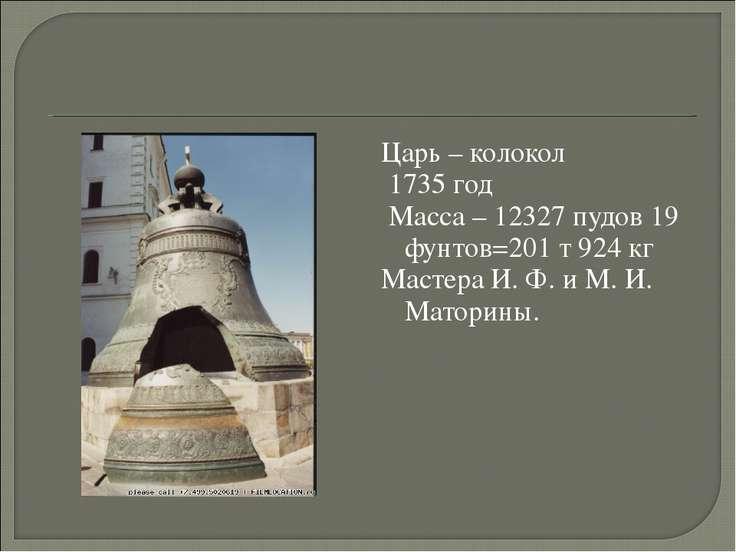 Царь – колокол 1735 год Масса – 12327 пудов 19 фунтов=201 т 924 кг Мастера И....