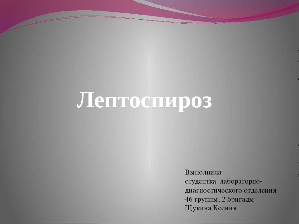 Лептоспироз Выполнила студентка лабораторно-диагностического отделения 46 гру...