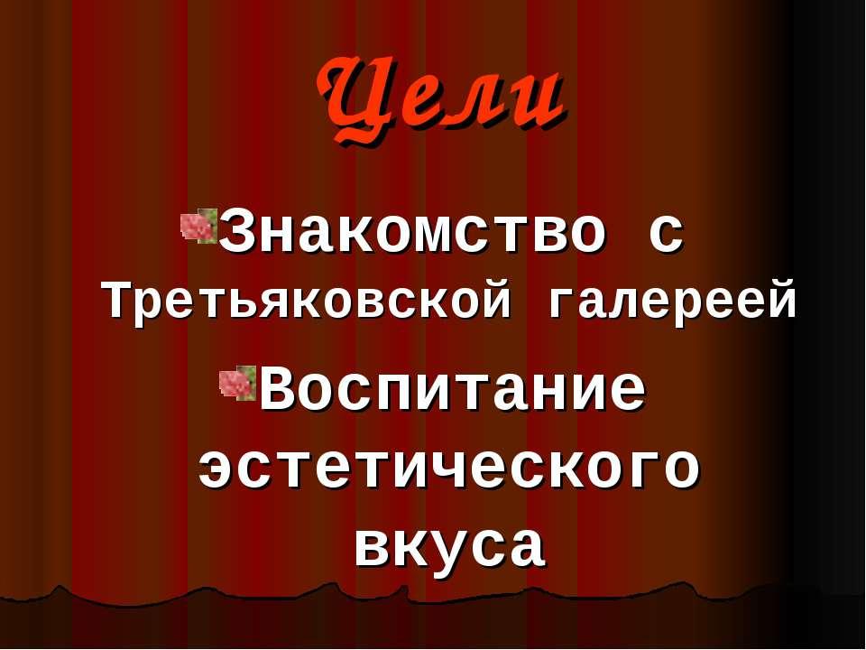 Цели Знакомство с Третьяковской галереей Воспитание эстетического вкуса