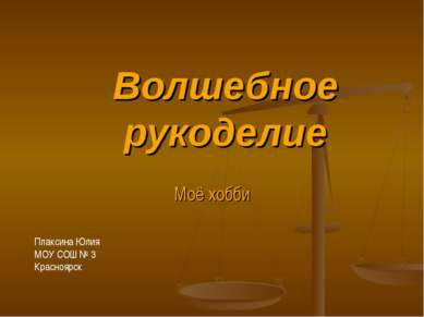 Волшебное рукоделие Моё хобби Плаксина Юлия МОУ СОШ № 3 Красноярск