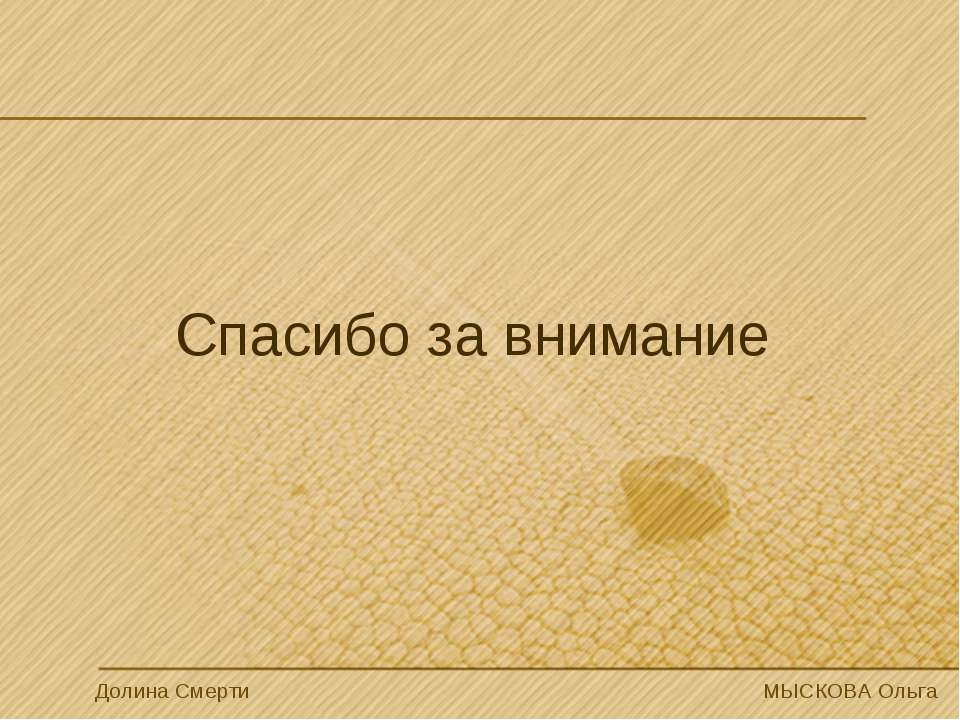 Спасибо за внимание Долина Смерти МЫСКОВА Ольга