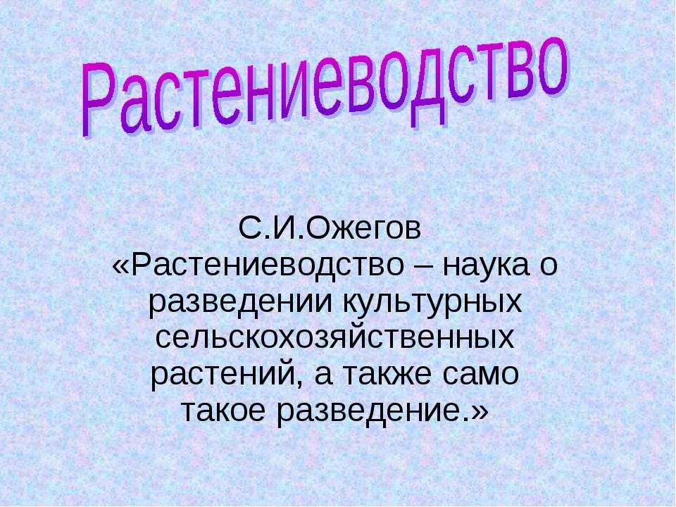С.И.Ожегов «Растениеводство – наука о разведении культурных сельскохозяйствен...
