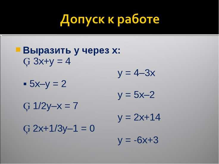 Выразить y через x: ▪ 3x+y = 4 y = 4–3x ▪ 5x–y = 2 y = 5x–2 ▪ 1/2y–x = 7 y = ...
