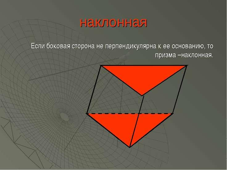 наклонная Если боковая сторона не перпендикулярна к ее основанию, то призма –...
