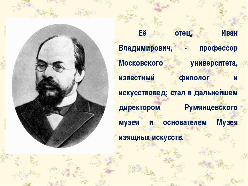 Её отец, Иван Владимирович, - профессор Московского университета, известный ф...