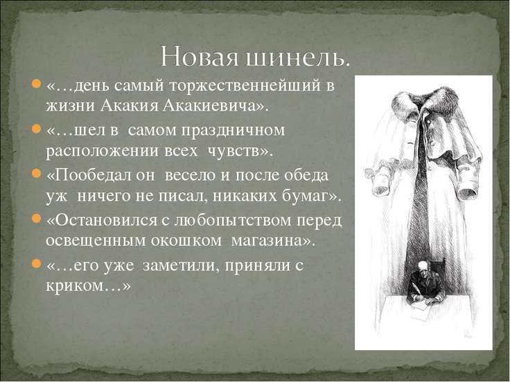 «…день самый торжественнейший в жизни Акакия Акакиевича». «…шел в самом празд...