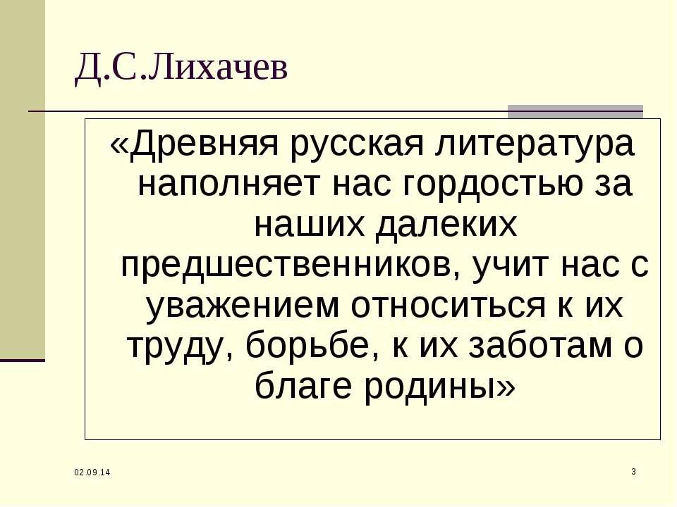 * * Д.С.Лихачев «Древняя русская литература наполняет нас гордостью за наших ...