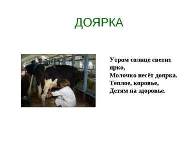 ДОЯРКА Утром солнце светит ярко, Молочко несёт доярка. Тёплое, коровье, Детям...