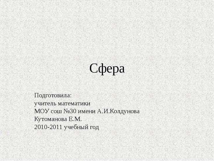 Сфера Подготовила: учитель математики МОУ сош №30 имени А.И.Колдунова Кутоман...