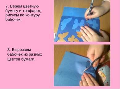 7. Берем цветную бумагу и трафарет, рисуем по контуру бабочек. 8. Вырезаем ба...