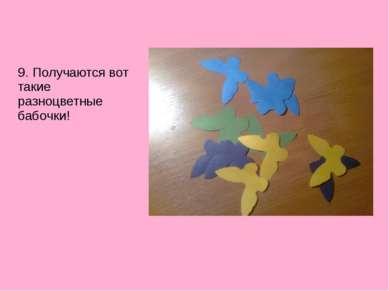 9. Получаются вот такие разноцветные бабочки!