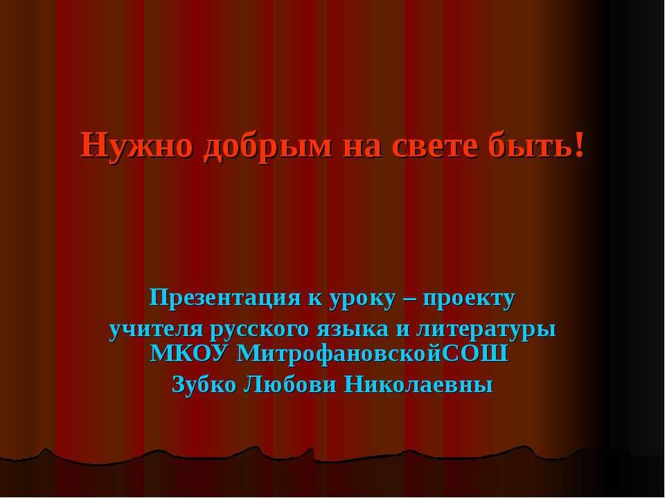 Нужно добрым на свете быть! Презентация к уроку – проекту учителя русского яз...