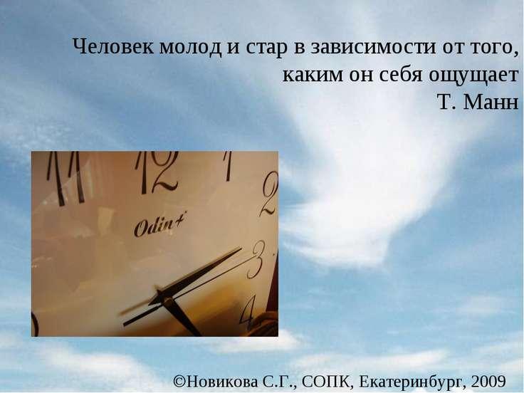 Новикова С.Г., СОПК, Екатеринбург, 2009 Человек молод и стар в зависимости от...
