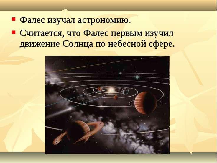 Фалес изучал астрономию. Считается, что Фалес первым изучил движение Солнца п...